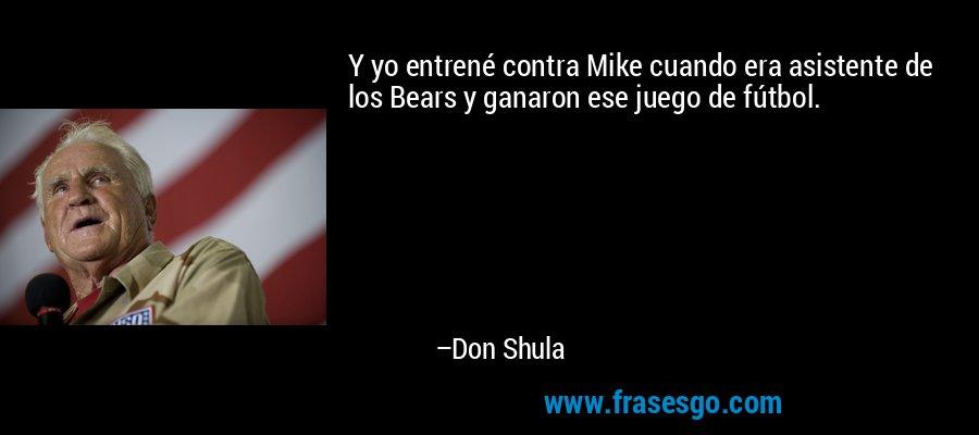 Y yo entrené contra Mike cuando era asistente de los Bears y ganaron ese juego de fútbol. – Don Shula