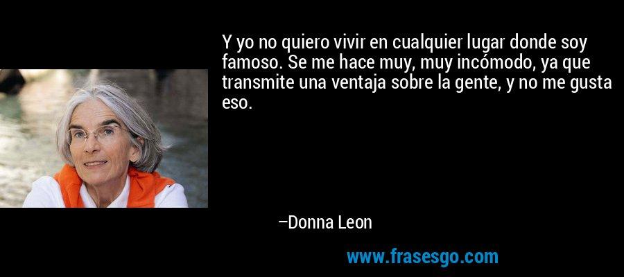 Y yo no quiero vivir en cualquier lugar donde soy famoso. Se me hace muy, muy incómodo, ya que transmite una ventaja sobre la gente, y no me gusta eso. – Donna Leon