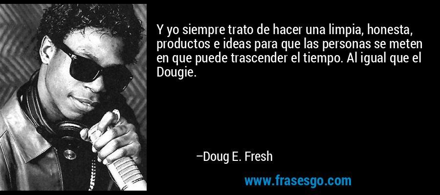 Y yo siempre trato de hacer una limpia, honesta, productos e ideas para que las personas se meten en que puede trascender el tiempo. Al igual que el Dougie. – Doug E. Fresh