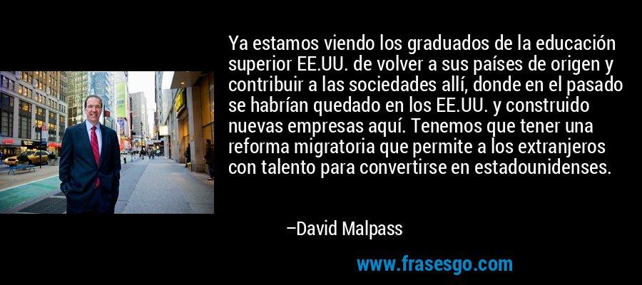 Ya estamos viendo los graduados de la educación superior EE.UU. de volver a sus países de origen y contribuir a las sociedades allí, donde en el pasado se habrían quedado en los EE.UU. y construido nuevas empresas aquí. Tenemos que tener una reforma migratoria que permite a los extranjeros con talento para convertirse en estadounidenses. – David Malpass