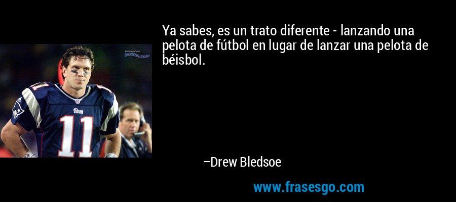 Ya sabes, es un trato diferente - lanzando una pelota de fútbol en lugar de lanzar una pelota de béisbol. – Drew Bledsoe
