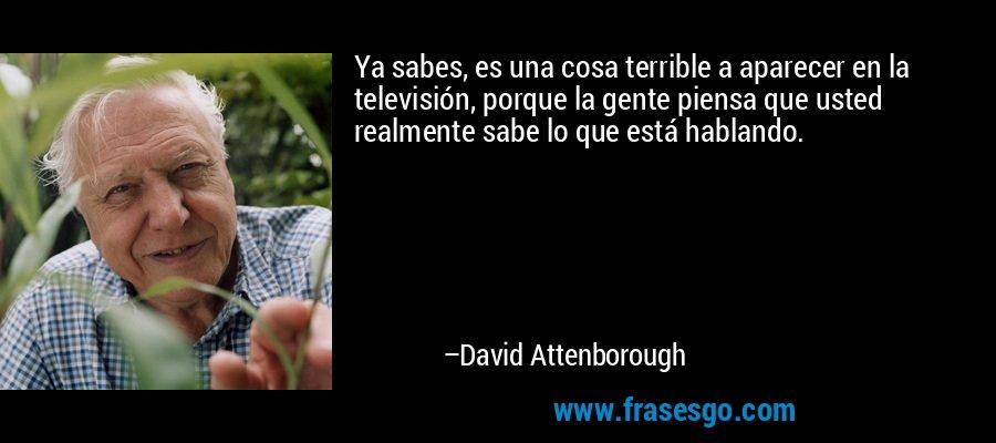 Ya sabes, es una cosa terrible a aparecer en la televisión, porque la gente piensa que usted realmente sabe lo que está hablando. – David Attenborough