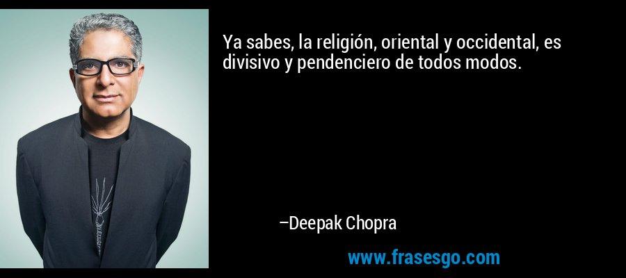 Ya sabes, la religión, oriental y occidental, es divisivo y pendenciero de todos modos. – Deepak Chopra