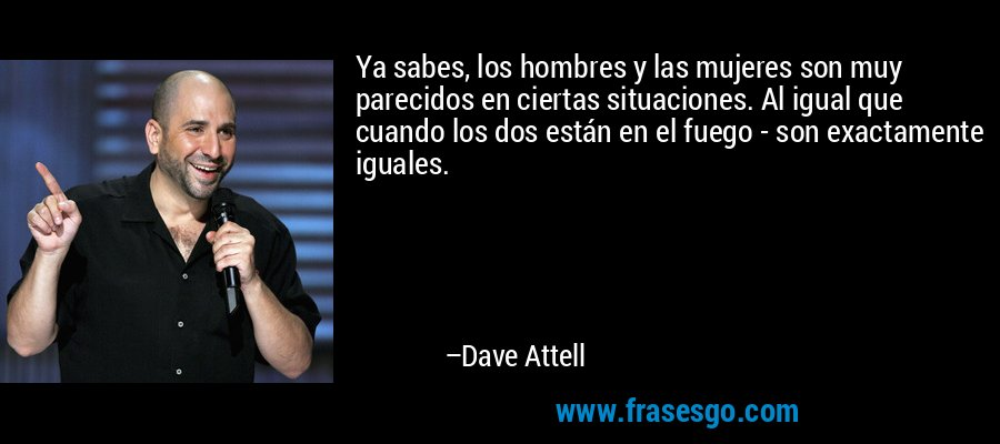 Ya sabes, los hombres y las mujeres son muy parecidos en ciertas situaciones. Al igual que cuando los dos están en el fuego - son exactamente iguales. – Dave Attell