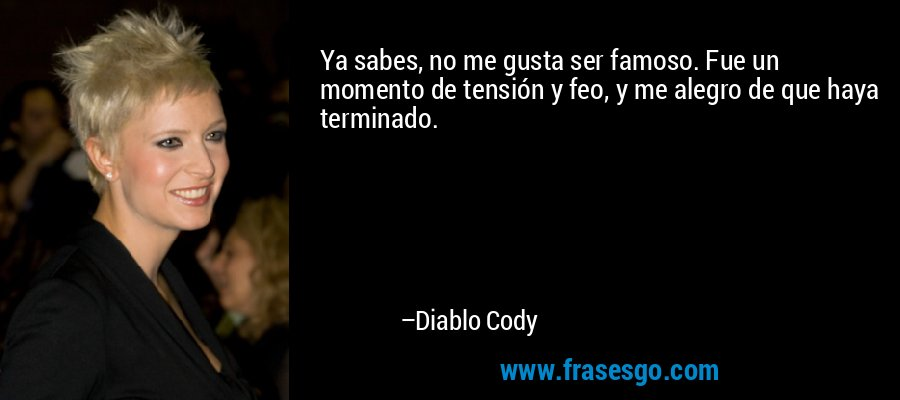 Ya sabes, no me gusta ser famoso. Fue un momento de tensión y feo, y me alegro de que haya terminado. – Diablo Cody