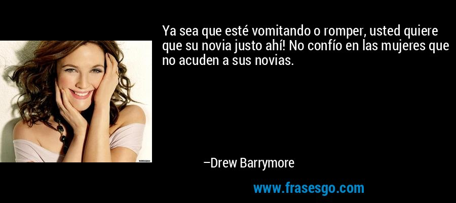 Ya sea que esté vomitando o romper, usted quiere que su novia justo ahí! No confío en las mujeres que no acuden a sus novias. – Drew Barrymore