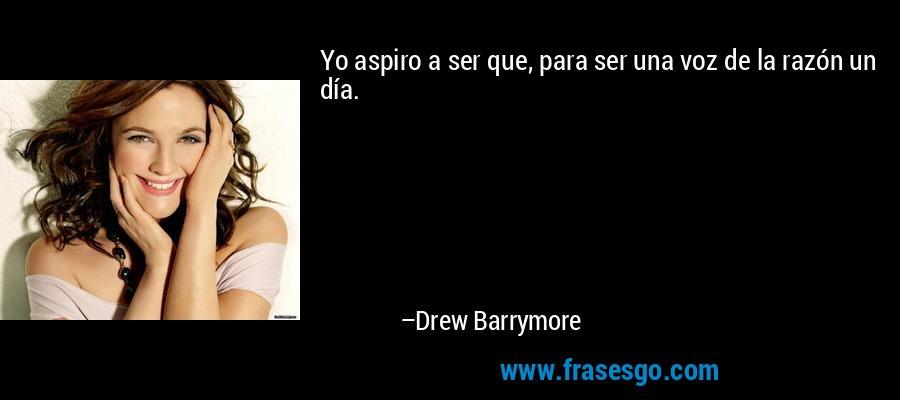 Yo aspiro a ser que, para ser una voz de la razón un día. – Drew Barrymore