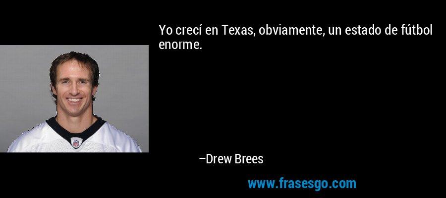 Yo crecí en Texas, obviamente, un estado de fútbol enorme. – Drew Brees