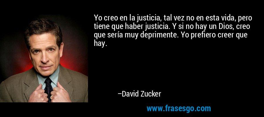 Yo creo en la justicia, tal vez no en esta vida, pero tiene que haber justicia. Y si no hay un Dios, creo que sería muy deprimente. Yo prefiero creer que hay. – David Zucker
