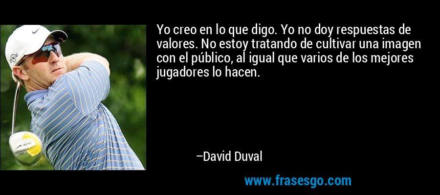 Yo creo en lo que digo. Yo no doy respuestas de valores. No estoy tratando de cultivar una imagen con el público, al igual que varios de los mejores jugadores lo hacen. – David Duval