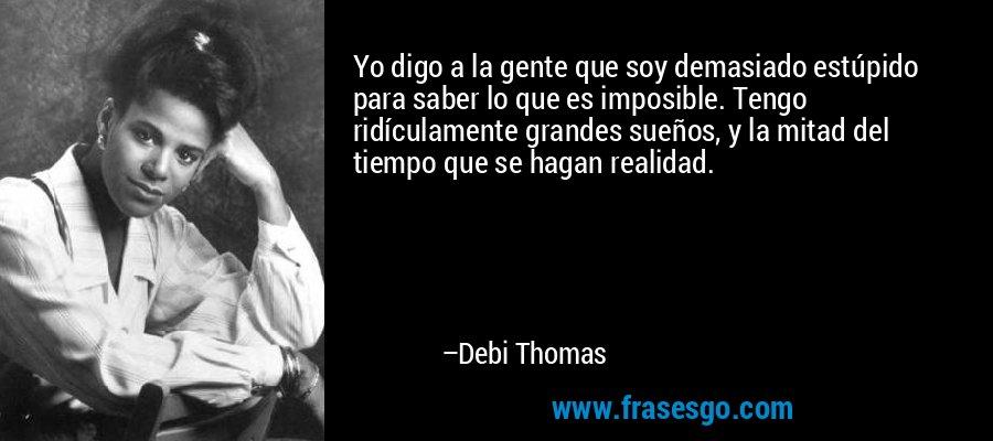 Yo digo a la gente que soy demasiado estúpido para saber lo que es imposible. Tengo ridículamente grandes sueños, y la mitad del tiempo que se hagan realidad. – Debi Thomas
