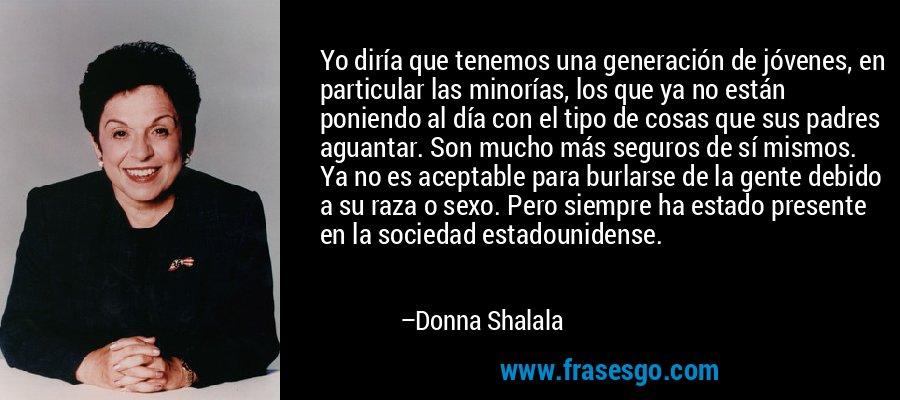 Yo diría que tenemos una generación de jóvenes, en particular las minorías, los que ya no están poniendo al día con el tipo de cosas que sus padres aguantar. Son mucho más seguros de sí mismos. Ya no es aceptable para burlarse de la gente debido a su raza o sexo. Pero siempre ha estado presente en la sociedad estadounidense. – Donna Shalala
