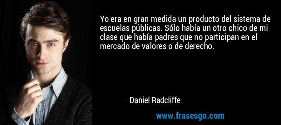 Yo era en gran medida un producto del sistema de escuelas públicas. Sólo había un otro chico de mi clase que había padres que no participan en el mercado de valores o de derecho. – Daniel Radcliffe