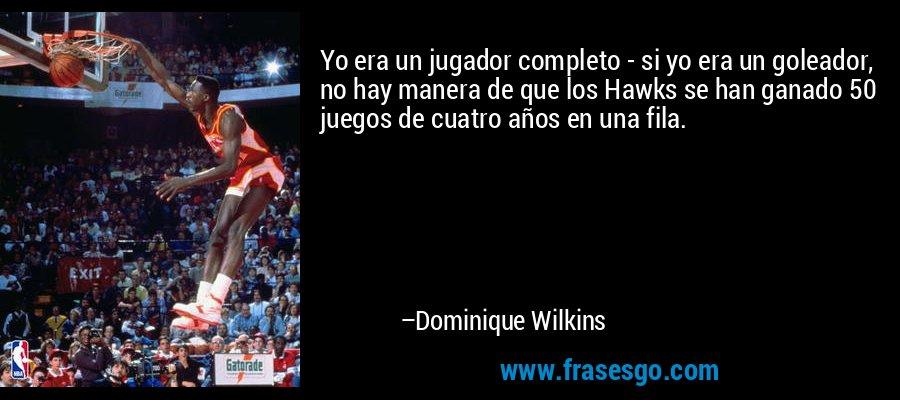 Yo era un jugador completo - si yo era un goleador, no hay manera de que los Hawks se han ganado 50 juegos de cuatro años en una fila. – Dominique Wilkins