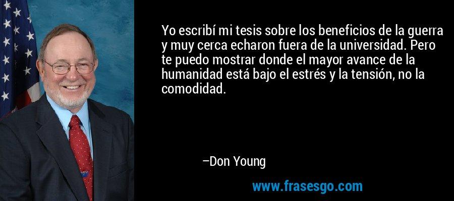 Yo escribí mi tesis sobre los beneficios de la guerra y muy cerca echaron fuera de la universidad. Pero te puedo mostrar donde el mayor avance de la humanidad está bajo el estrés y la tensión, no la comodidad. – Don Young