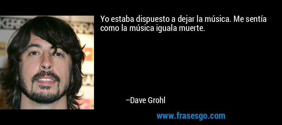 Yo estaba dispuesto a dejar la música. Me sentía como la música iguala muerte. – Dave Grohl