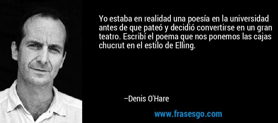 Yo estaba en realidad una poesía en la universidad antes de que pateó y decidió convertirse en un gran teatro. Escribí el poema que nos ponemos las cajas chucrut en el estilo de Elling. – Denis O'Hare