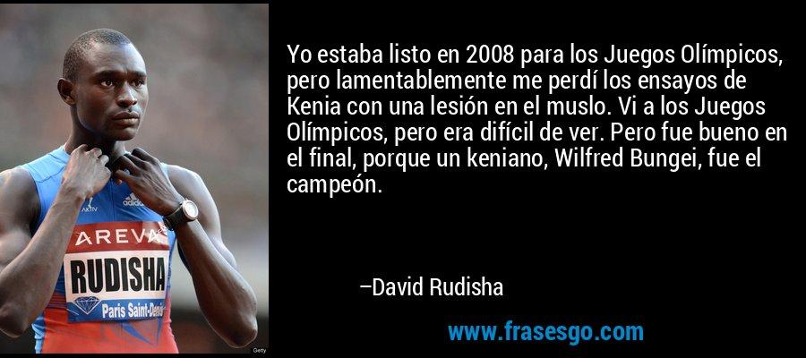 Yo estaba listo en 2008 para los Juegos Olímpicos, pero lamentablemente me perdí los ensayos de Kenia con una lesión en el muslo. Vi a los Juegos Olímpicos, pero era difícil de ver. Pero fue bueno en el final, porque un keniano, Wilfred Bungei, fue el campeón. – David Rudisha