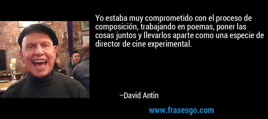 Yo estaba muy comprometido con el proceso de composición, trabajando en poemas, poner las cosas juntos y llevarlos aparte como una especie de director de cine experimental. – David Antin