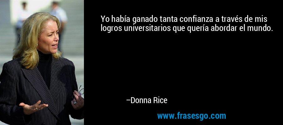 Yo había ganado tanta confianza a través de mis logros universitarios que quería abordar el mundo. – Donna Rice
