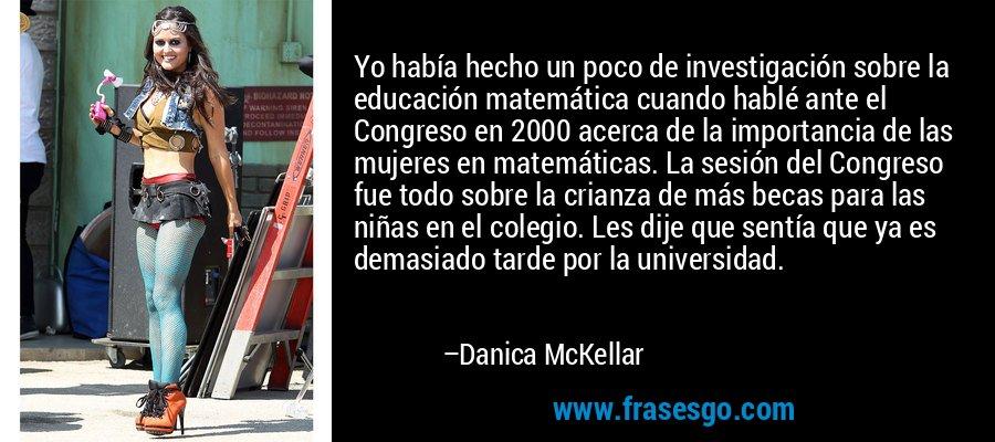 Yo había hecho un poco de investigación sobre la educación matemática cuando hablé ante el Congreso en 2000 acerca de la importancia de las mujeres en matemáticas. La sesión del Congreso fue todo sobre la crianza de más becas para las niñas en el colegio. Les dije que sentía que ya es demasiado tarde por la universidad. – Danica McKellar