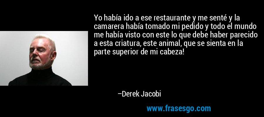 Yo había ido a ese restaurante y me senté y la camarera había tomado mi pedido y todo el mundo me había visto con este lo que debe haber parecido a esta criatura, este animal, que se sienta en la parte superior de mi cabeza! – Derek Jacobi