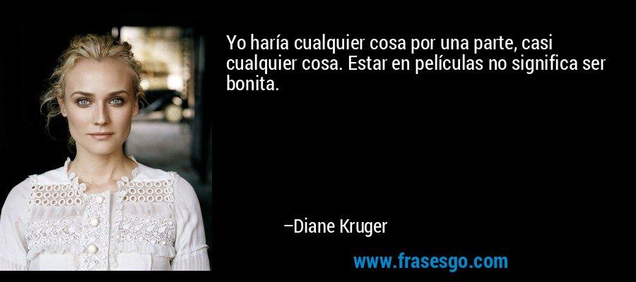 Yo haría cualquier cosa por una parte, casi cualquier cosa. Estar en películas no significa ser bonita. – Diane Kruger