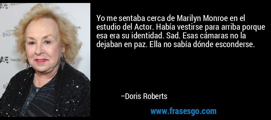 Yo me sentaba cerca de Marilyn Monroe en el estudio del Actor. Había vestirse para arriba porque esa era su identidad. Sad. Esas cámaras no la dejaban en paz. Ella no sabía dónde esconderse. – Doris Roberts