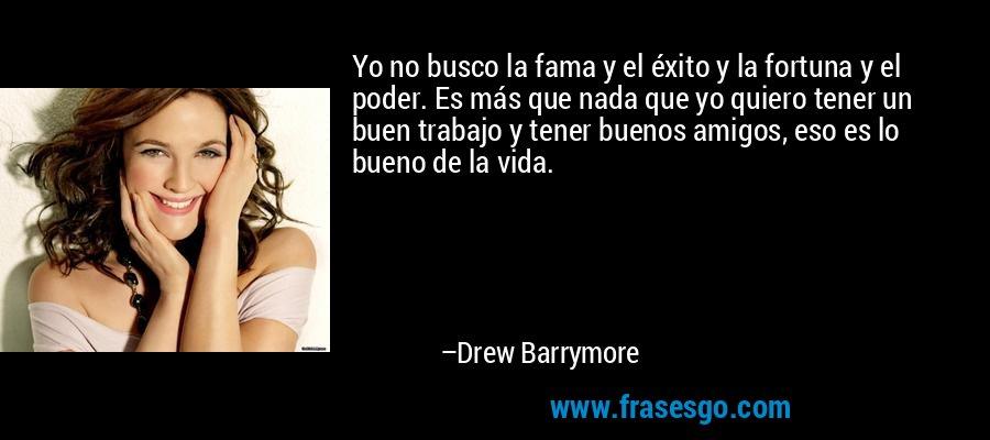 Yo no busco la fama y el éxito y la fortuna y el poder. Es más que nada que yo quiero tener un buen trabajo y tener buenos amigos, eso es lo bueno de la vida. – Drew Barrymore