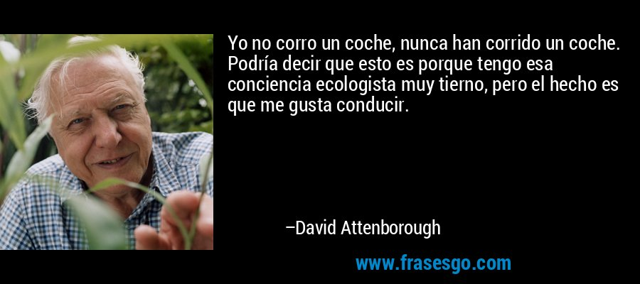 Yo no corro un coche, nunca han corrido un coche. Podría decir que esto es porque tengo esa conciencia ecologista muy tierno, pero el hecho es que me gusta conducir. – David Attenborough
