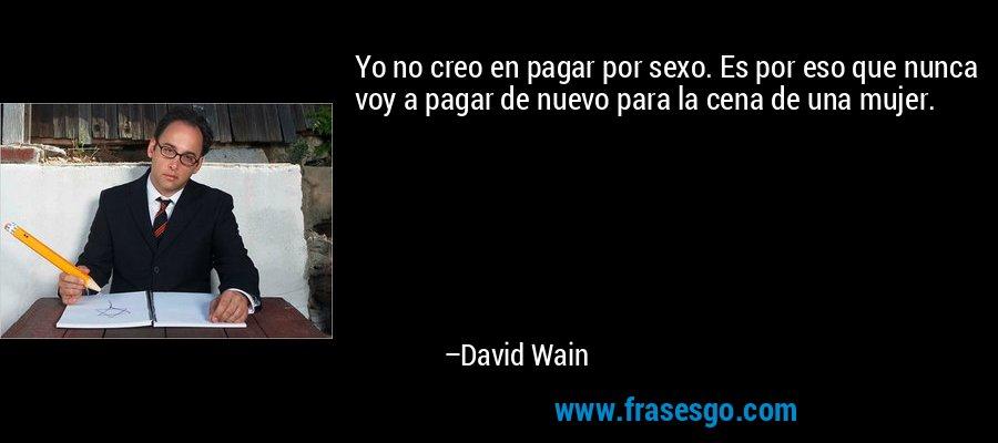 Yo no creo en pagar por sexo. Es por eso que nunca voy a pagar de nuevo para la cena de una mujer. – David Wain