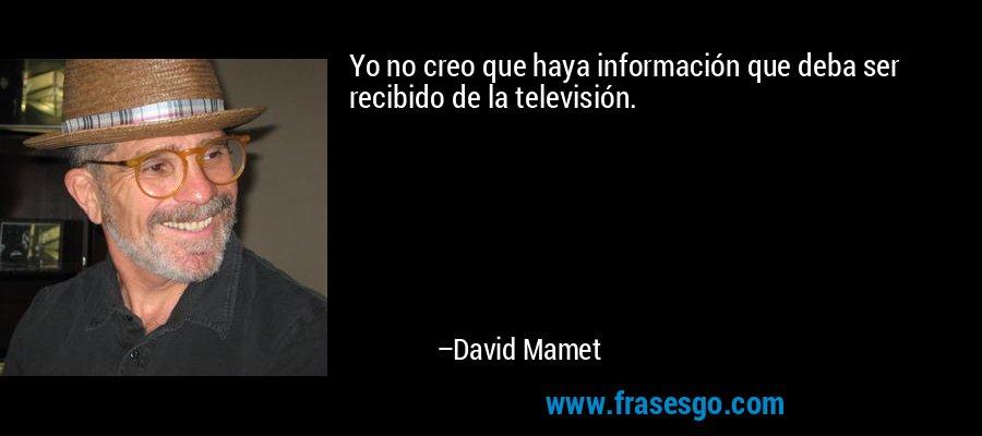 Yo no creo que haya información que deba ser recibido de la televisión. – David Mamet