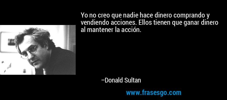 Yo no creo que nadie hace dinero comprando y vendiendo acciones. Ellos tienen que ganar dinero al mantener la acción. – Donald Sultan