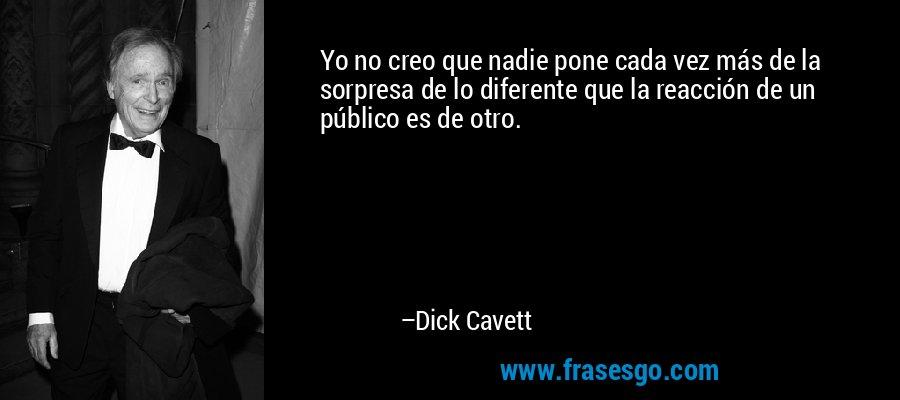 Yo no creo que nadie pone cada vez más de la sorpresa de lo diferente que la reacción de un público es de otro. – Dick Cavett