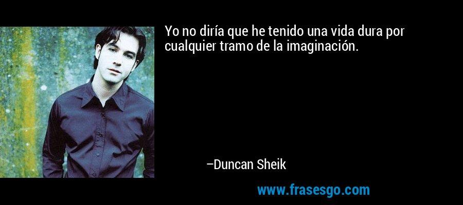 Yo no diría que he tenido una vida dura por cualquier tramo de la imaginación. – Duncan Sheik
