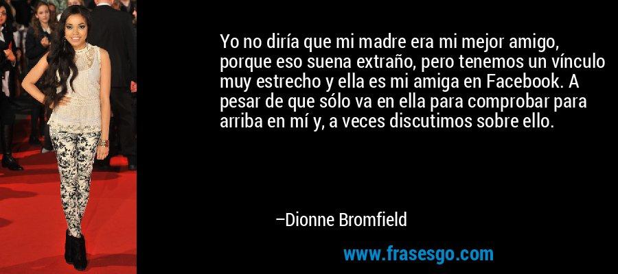 Yo no diría que mi madre era mi mejor amigo, porque eso suena extraño, pero tenemos un vínculo muy estrecho y ella es mi amiga en Facebook. A pesar de que sólo va en ella para comprobar para arriba en mí y, a veces discutimos sobre ello. – Dionne Bromfield