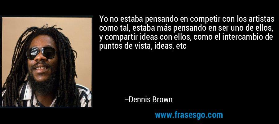 Yo no estaba pensando en competir con los artistas como tal, estaba más pensando en ser uno de ellos, y compartir ideas con ellos, como el intercambio de puntos de vista, ideas, etc – Dennis Brown