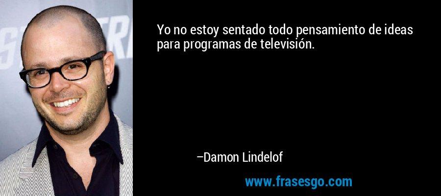 Yo no estoy sentado todo pensamiento de ideas para programas de televisión. – Damon Lindelof