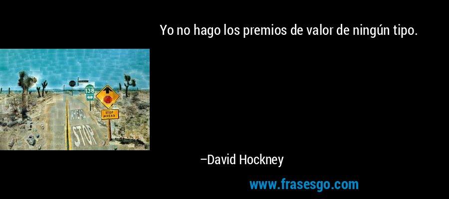 Yo no hago los premios de valor de ningún tipo. – David Hockney
