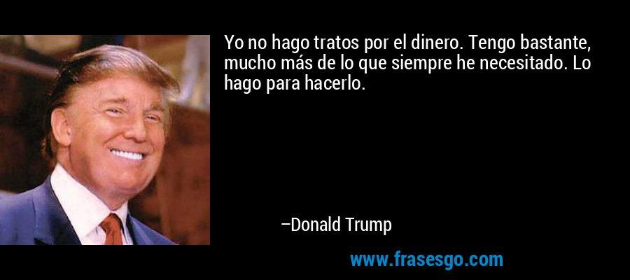 Yo no hago tratos por el dinero. Tengo bastante, mucho más de lo que siempre he necesitado. Lo hago para hacerlo. – Donald Trump
