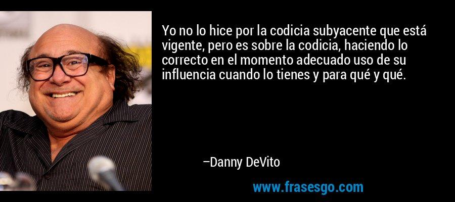 Yo no lo hice por la codicia subyacente que está vigente, pero es sobre la codicia, haciendo lo correcto en el momento adecuado uso de su influencia cuando lo tienes y para qué y qué. – Danny DeVito