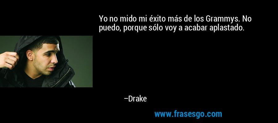 Yo no mido mi éxito más de los Grammys. No puedo, porque sólo voy a acabar aplastado. – Drake