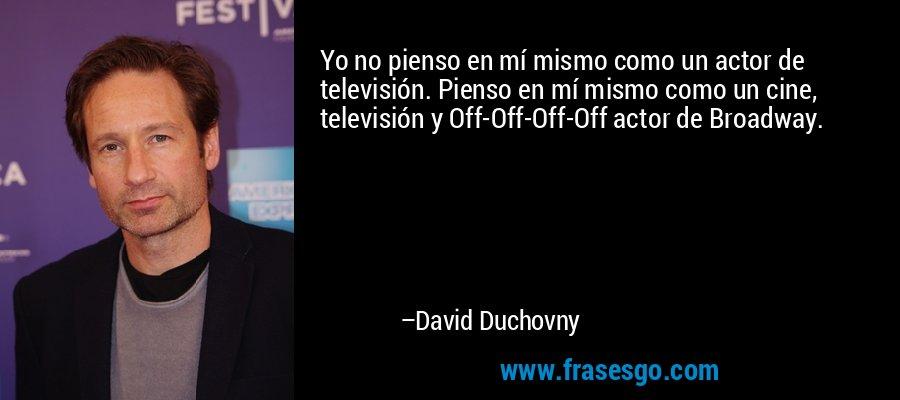 Yo no pienso en mí mismo como un actor de televisión. Pienso en mí mismo como un cine, televisión y Off-Off-Off-Off actor de Broadway. – David Duchovny