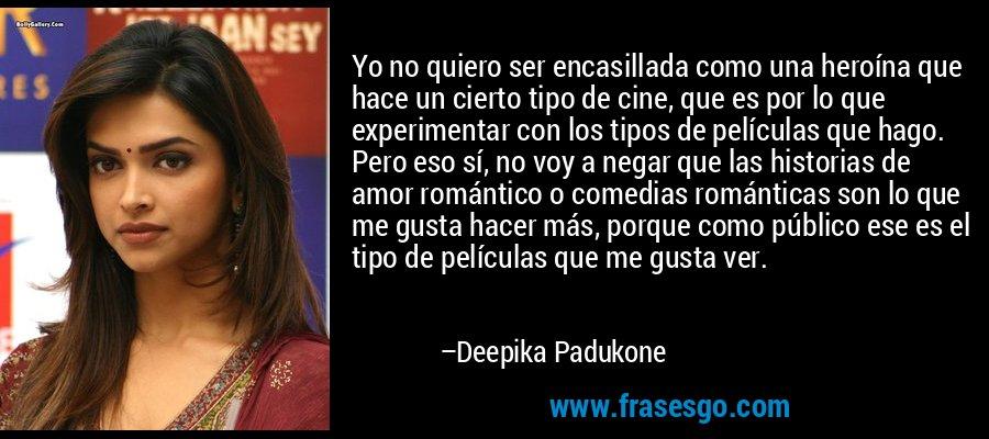 Yo no quiero ser encasillada como una heroína que hace un cierto tipo de cine, que es por lo que experimentar con los tipos de películas que hago. Pero eso sí, no voy a negar que las historias de amor romántico o comedias románticas son lo que me gusta hacer más, porque como público ese es el tipo de películas que me gusta ver. – Deepika Padukone