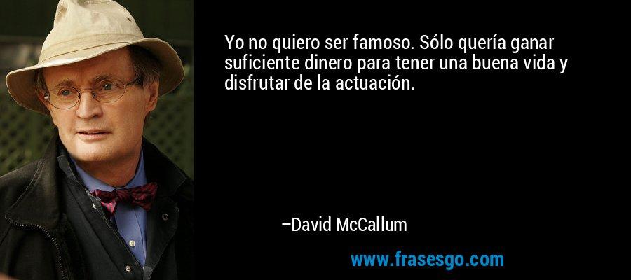 Yo no quiero ser famoso. Sólo quería ganar suficiente dinero para tener una buena vida y disfrutar de la actuación. – David McCallum