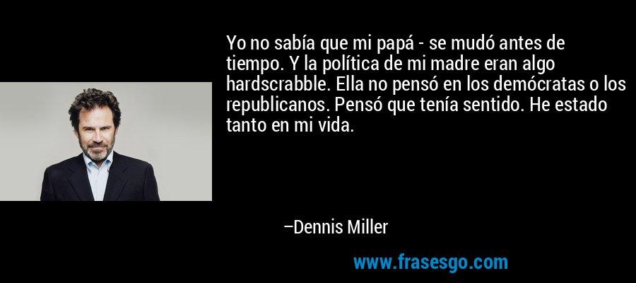 Yo no sabía que mi papá - se mudó antes de tiempo. Y la política de mi madre eran algo hardscrabble. Ella no pensó en los demócratas o los republicanos. Pensó que tenía sentido. He estado tanto en mi vida. – Dennis Miller