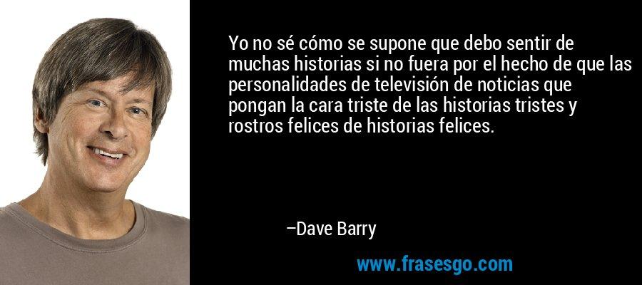 Yo no sé cómo se supone que debo sentir de muchas historias si no fuera por el hecho de que las personalidades de televisión de noticias que pongan la cara triste de las historias tristes y rostros felices de historias felices. – Dave Barry