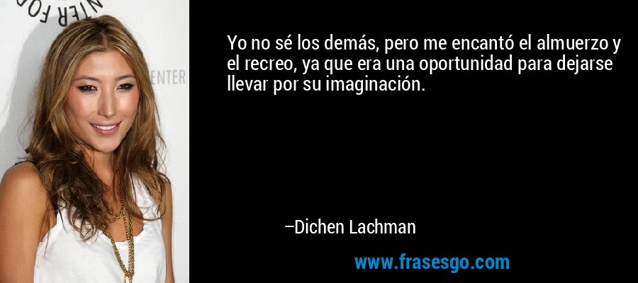 Yo no sé los demás, pero me encantó el almuerzo y el recreo, ya que era una oportunidad para dejarse llevar por su imaginación. – Dichen Lachman
