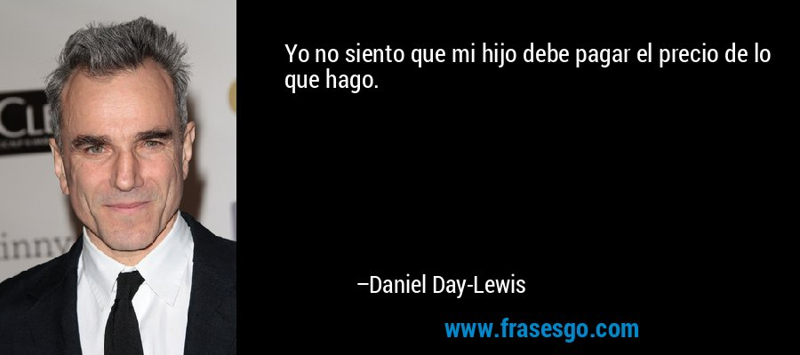 Yo no siento que mi hijo debe pagar el precio de lo que hago. – Daniel Day-Lewis