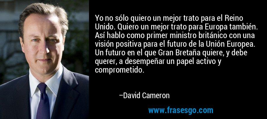 Yo no sólo quiero un mejor trato para el Reino Unido. Quiero un mejor trato para Europa también. Así hablo como primer ministro británico con una visión positiva para el futuro de la Unión Europea. Un futuro en el que Gran Bretaña quiere, y debe querer, a desempeñar un papel activo y comprometido. – David Cameron